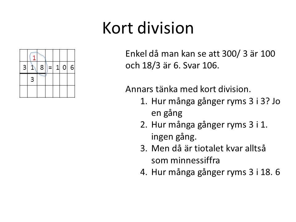 Kort division Enkel då man kan se att 300/ 3 är 100 och 18/3 är 6. Svar 106. Annars tänka med kort division.