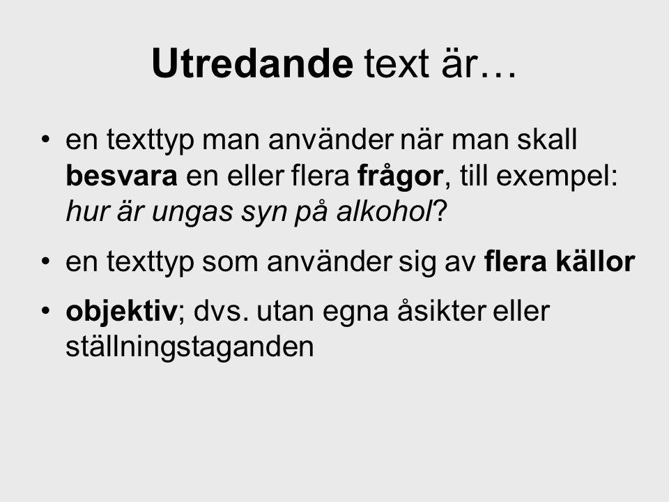 Utredande text är… en texttyp man använder när man skall besvara en eller flera frågor, till exempel: hur är ungas syn på alkohol