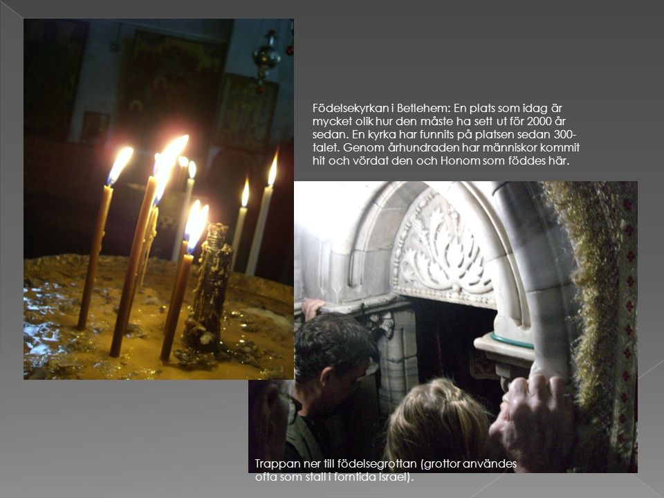 Födelsekyrkan i Betlehem: En plats som idag är mycket olik hur den måste ha sett ut för 2000 år sedan. En kyrka har funnits på platsen sedan 300-talet. Genom århundraden har människor kommit hit och vördat den och Honom som föddes här.
