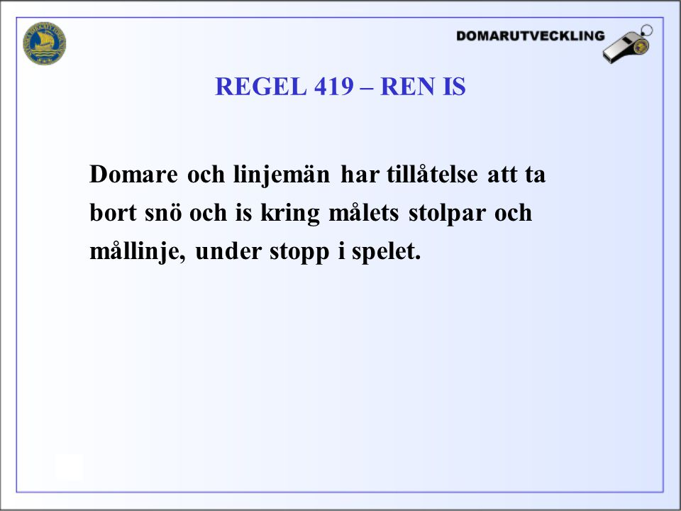 REGEL 419 – REN IS Domare och linjemän har tillåtelse att ta. bort snö och is kring målets stolpar och.