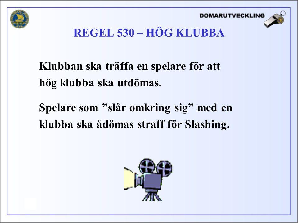 REGEL 530 – HÖG KLUBBA Klubban ska träffa en spelare för att. hög klubba ska utdömas. Spelare som slår omkring sig med en.