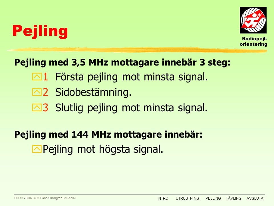 Pejling 1 Första pejling mot minsta signal. 2 Sidobestämning.