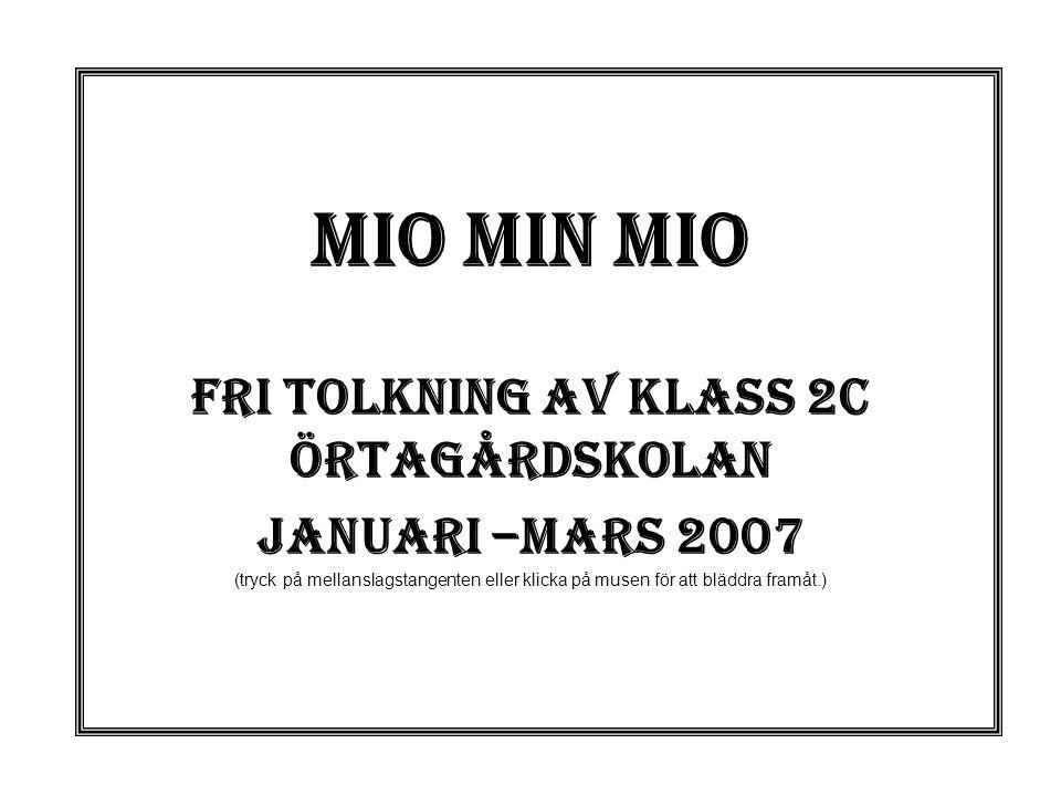 Mio min mio Fri tolkning av klass 2c Örtagårdskolan Januari –mars 2007 (tryck på mellanslagstangenten eller klicka på musen för att bläddra framåt.)