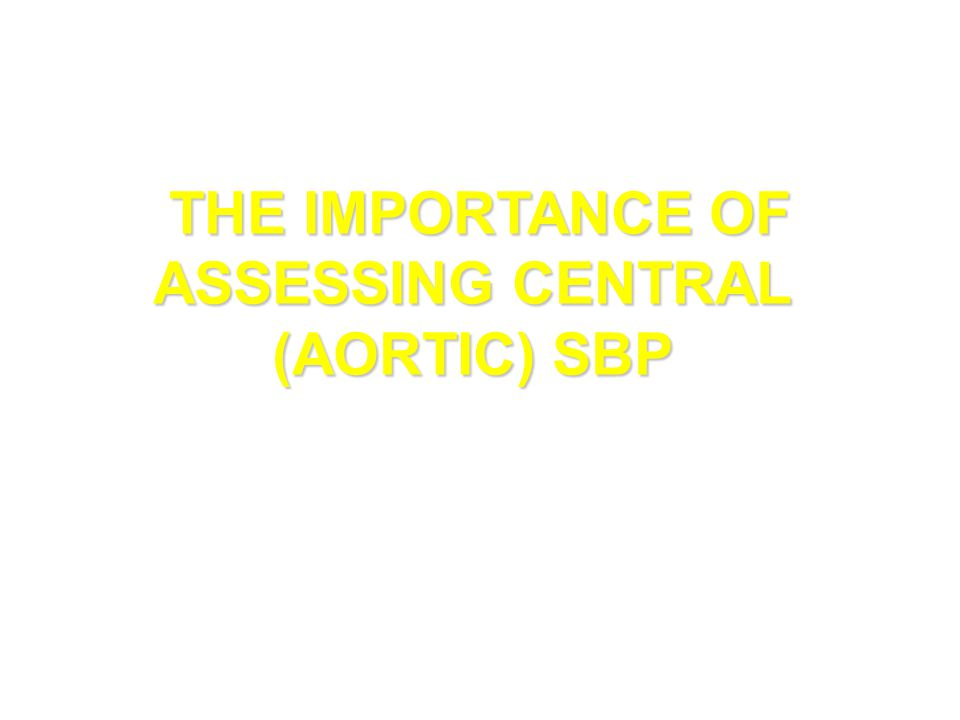 THE IMPORTANCE OF ASSESSING CENTRAL (AORTIC) SBP