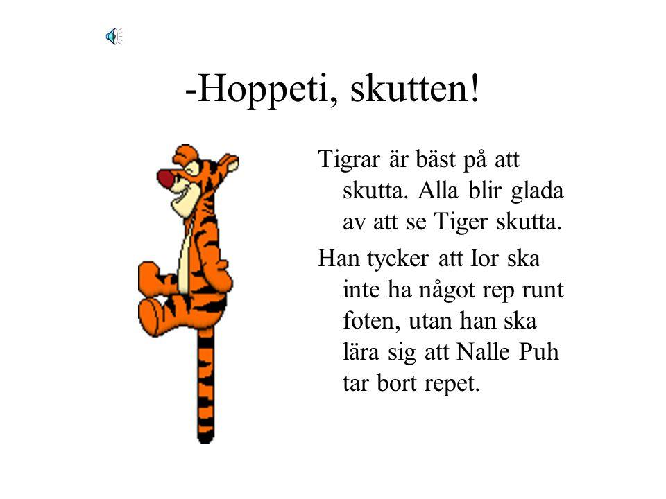 -Hoppeti, skutten! Tigrar är bäst på att skutta. Alla blir glada av att se Tiger skutta.