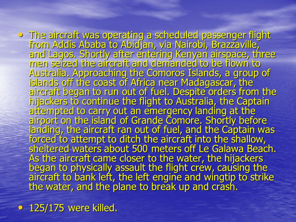 The aircraft was operating a scheduled passenger flight from Addis Ababa to Abidjan, via Nairobi, Brazzaville, and Lagos. Shortly after entering Kenyan airspace, three men seized the aircraft and demanded to be flown to Australia. Approaching the Comoros Islands, a group of islands off the coast of Africa near Madagascar, the aircraft began to run out of fuel. Despite orders from the hijackers to continue the flight to Australia, the Captain attempted to carry out an emergency landing at the airport on the island of Grande Comore. Shortly before landing, the aircraft ran out of fuel, and the Captain was forced to attempt to ditch the aircraft into the shallow, sheltered waters about 500 meters off Le Galawa Beach. As the aircraft came closer to the water, the hijackers began to physically assault the flight crew, causing the aircraft to bank left, the left engine and wingtip to strike the water, and the plane to break up and crash.