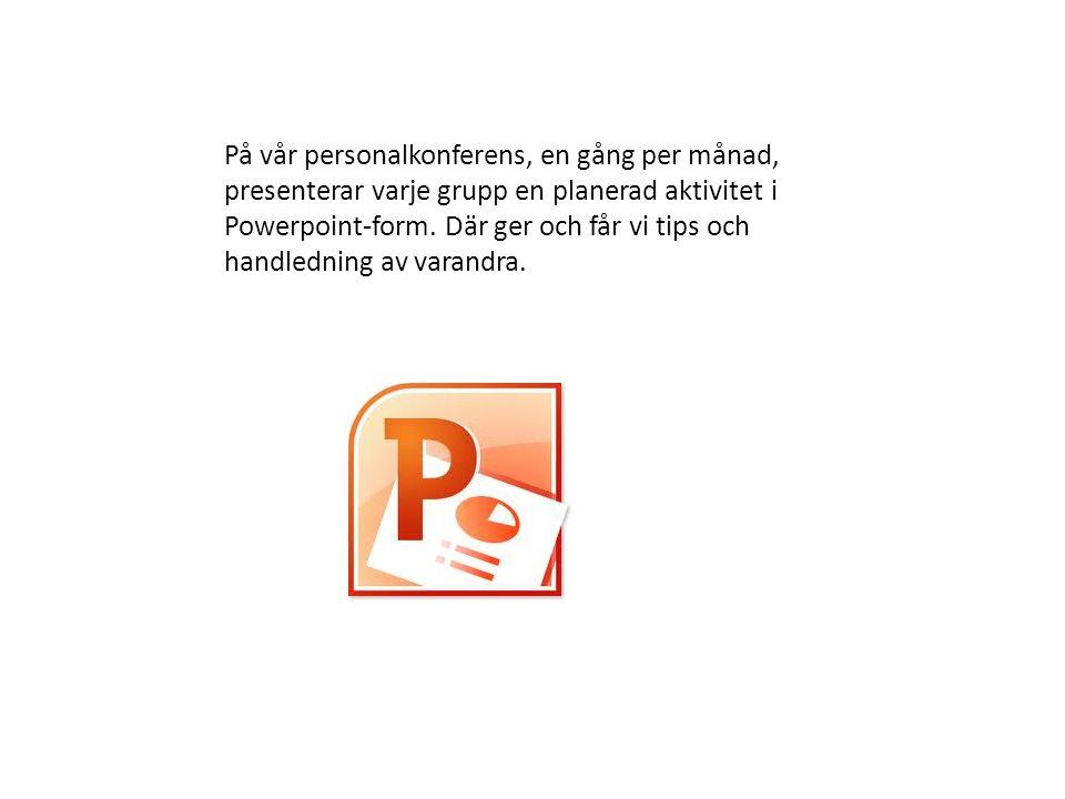 På vår personalkonferens, en gång per månad, presenterar varje grupp en planerad aktivitet i Powerpoint-form.