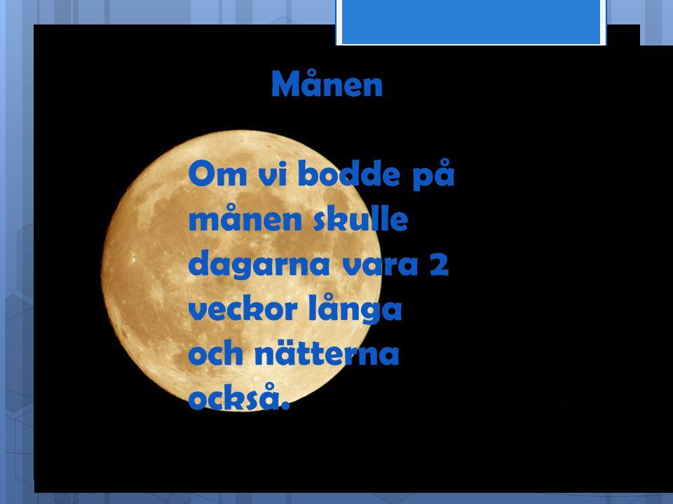 Månen Om vi bodde på månen skulle dagarna vara 2 veckor långa och nätterna också.