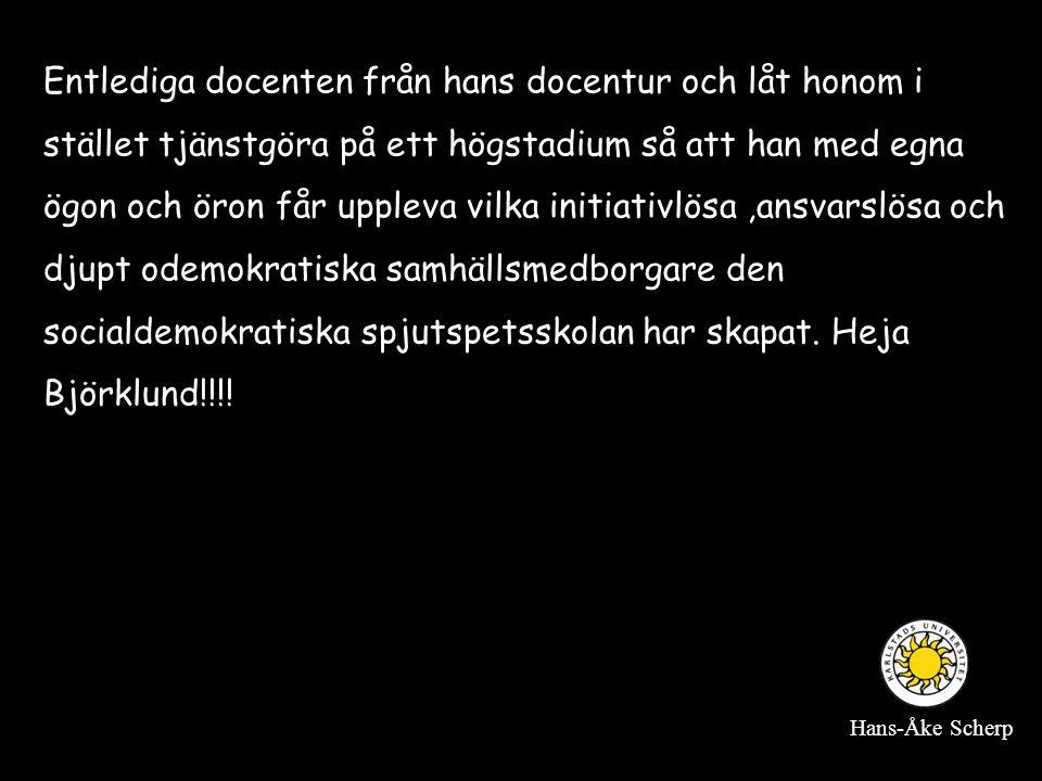 Entlediga docenten från hans docentur och låt honom i stället tjänstgöra på ett högstadium så att han med egna ögon och öron får uppleva vilka initiativlösa ,ansvarslösa och djupt odemokratiska samhällsmedborgare den socialdemokratiska spjutspetsskolan har skapat. Heja Björklund!!!!