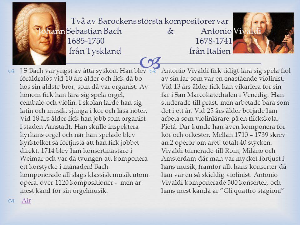 Två av Barockens största kompositörer var Johann Sebastian Bach & Antonio Vivaldi 1685-1750 1678-1741 från Tyskland från Italien