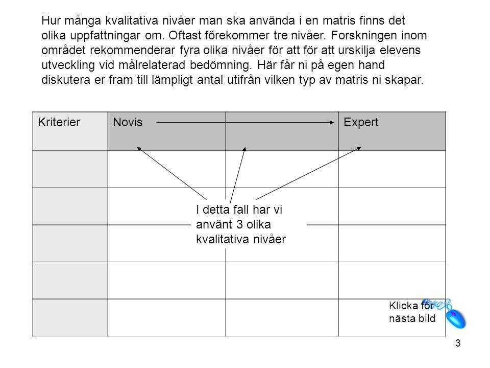 Hur många kvalitativa nivåer man ska använda i en matris finns det olika uppfattningar om. Oftast förekommer tre nivåer. Forskningen inom området rekommenderar fyra olika nivåer för att för att urskilja elevens utveckling vid målrelaterad bedömning. Här får ni på egen hand diskutera er fram till lämpligt antal utifrån vilken typ av matris ni skapar.
