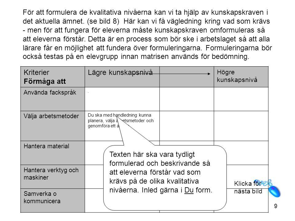 För att formulera de kvalitativa nivåerna kan vi ta hjälp av kunskapskraven i det aktuella ämnet. (se bild 8) Här kan vi få vägledning kring vad som krävs - men för att fungera för eleverna måste kunskapskraven omformuleras så att eleverna förstår. Detta är en process som bör ske i arbetslaget så att alla lärare får en möjlighet att fundera över formuleringarna. Formuleringarna bör också testas på en elevgrupp innan matrisen används för bedömning.