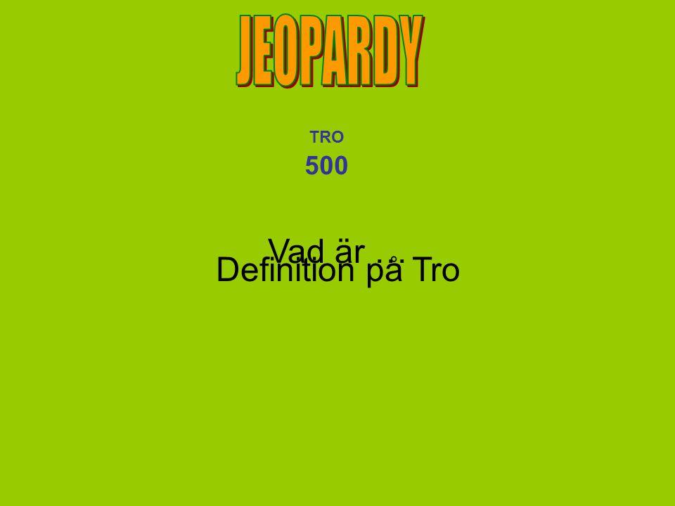 JEOPARDY TRO 500 Vad är … Definition på Tro