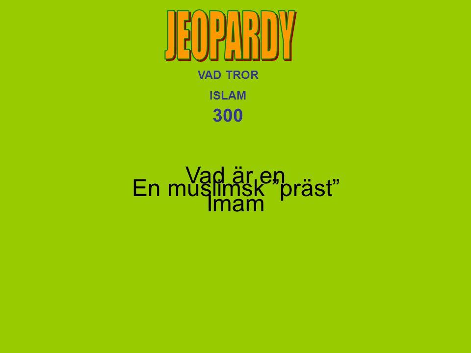 JEOPARDY VAD TROR ISLAM 300 Vad är en Imam En muslimsk präst