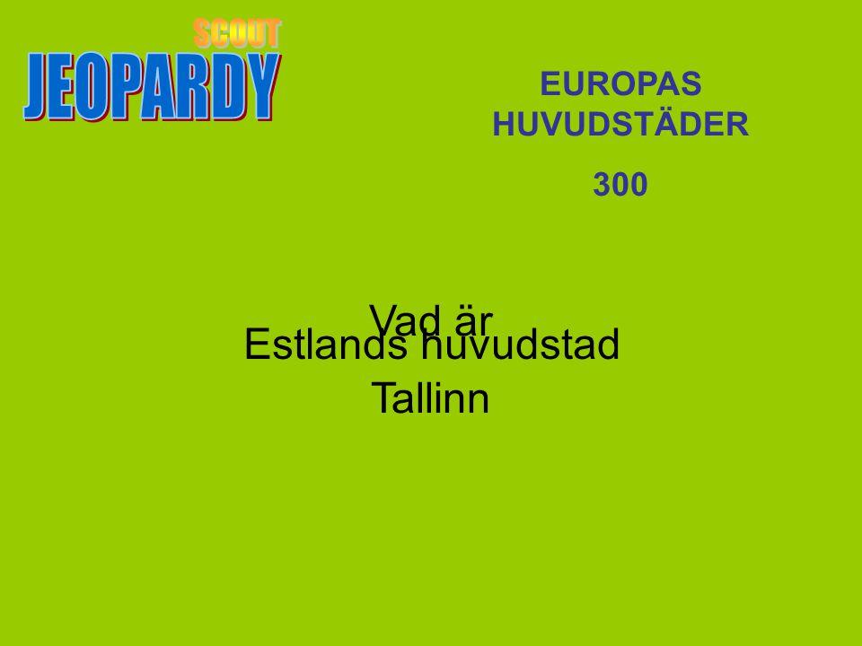 SCOUT JEOPARDY Vad är Tallinn Estlands huvudstad EUROPAS HUVUDSTÄDER