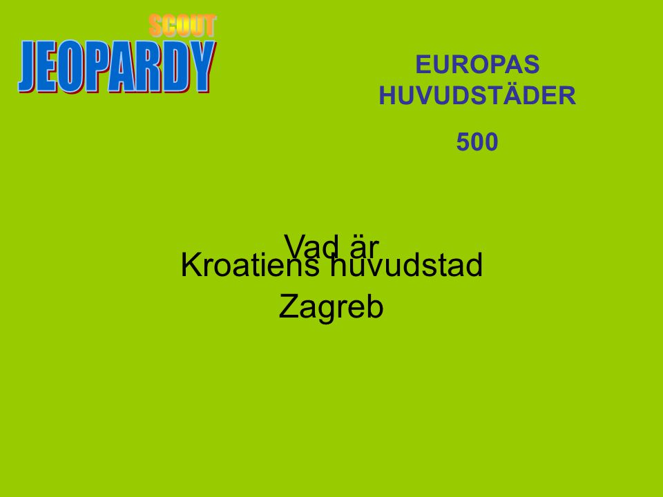 SCOUT JEOPARDY Vad är Zagreb Kroatiens huvudstad EUROPAS HUVUDSTÄDER