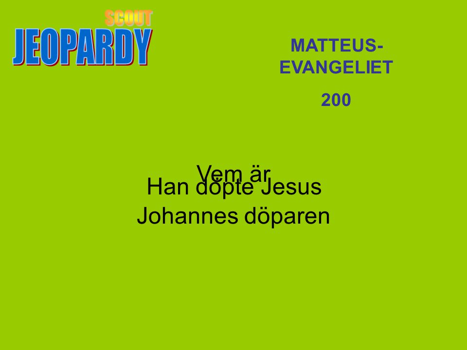 SCOUT JEOPARDY Vem är Johannes döparen Han döpte Jesus