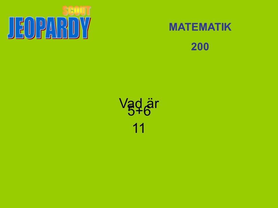 JEOPARDY SCOUT MATEMATIK 200 Vad är 11 5+6