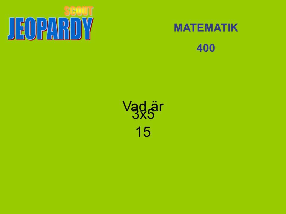 JEOPARDY SCOUT MATEMATIK 400 Vad är 15 3x5