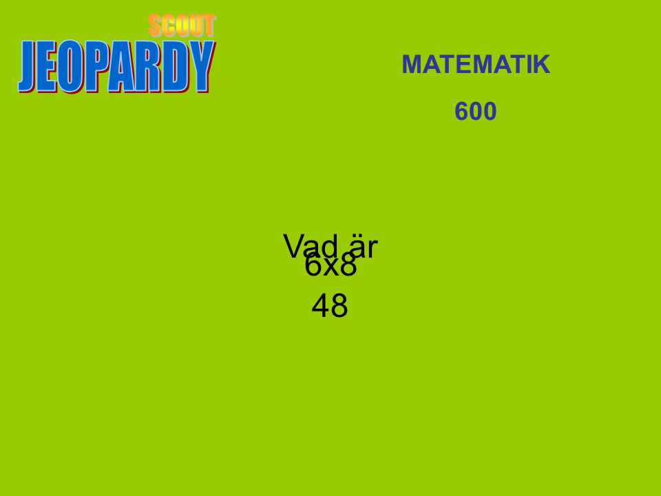 JEOPARDY SCOUT MATEMATIK 600 Vad är 48 6x8