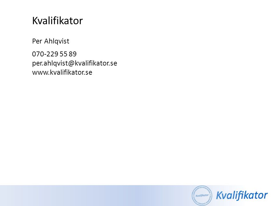 Kvalifikator Per Ahlqvist 070-229 55 89 per.ahlqvist@kvalifikator.se