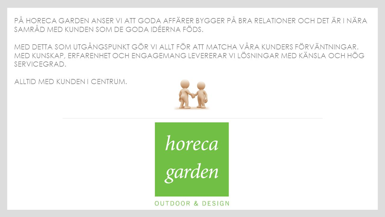 På Horeca Garden anser vi att goda affärer bygger på bra relationer och det är i nära samråd med kunden som de goda idéerna föds.