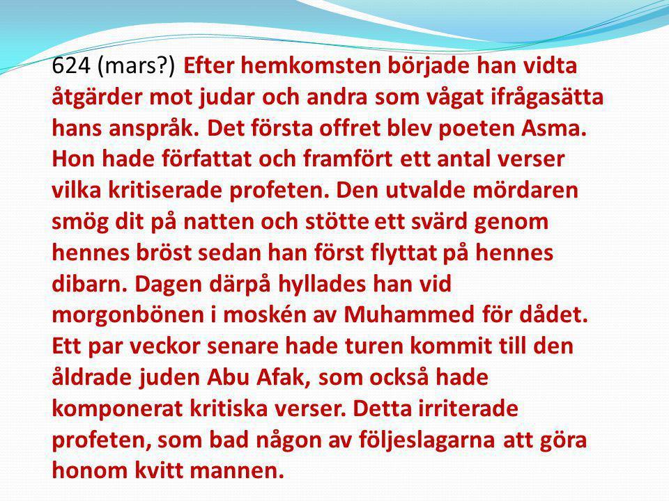 624 (mars ) Efter hemkomsten började han vidta åtgärder mot judar och andra som vågat ifrågasätta hans anspråk. Det första offret blev poeten Asma. Hon hade författat och framfört ett antal verser vilka kritiserade profeten. Den utvalde mördaren smög dit på natten och stötte ett svärd genom hennes bröst sedan han först flyttat på hennes dibarn. Dagen därpå hyllades han vid morgonbönen i moskén av Muhammed för dådet.