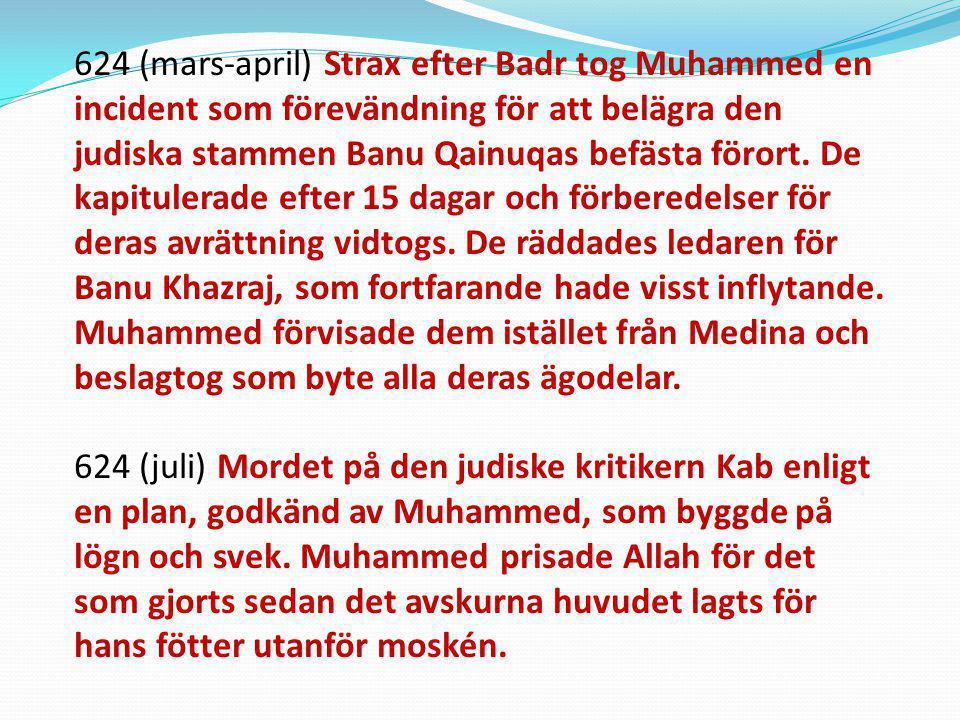 624 (mars-april) Strax efter Badr tog Muhammed en incident som förevändning för att belägra den judiska stammen Banu Qainuqas befästa förort. De kapitulerade efter 15 dagar och förberedelser för deras avrättning vidtogs. De räddades ledaren för Banu Khazraj, som fortfarande hade visst inflytande. Muhammed förvisade dem istället från Medina och beslagtog som byte alla deras ägodelar.