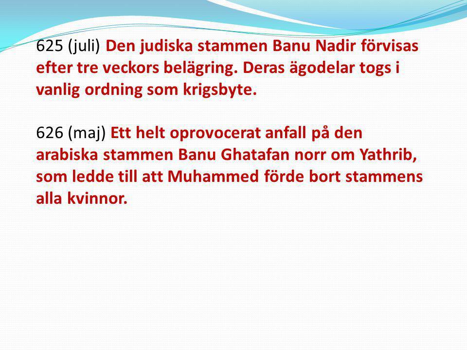 625 (juli) Den judiska stammen Banu Nadir förvisas efter tre veckors belägring. Deras ägodelar togs i vanlig ordning som krigsbyte.