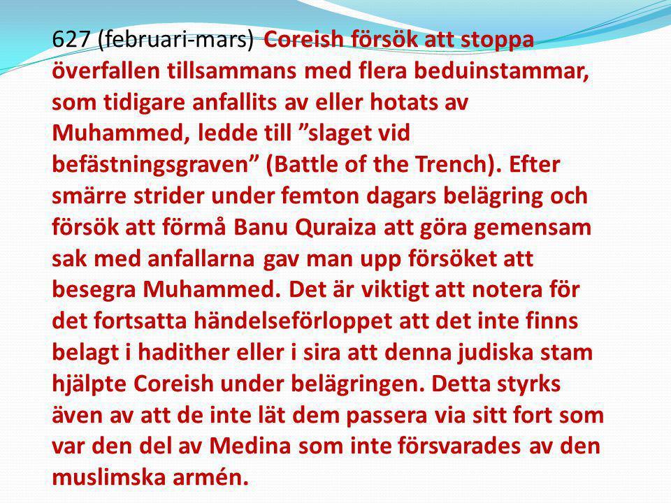 627 (februari-mars) Coreish försök att stoppa överfallen tillsammans med flera beduinstammar, som tidigare anfallits av eller hotats av Muhammed, ledde till slaget vid befästningsgraven (Battle of the Trench).