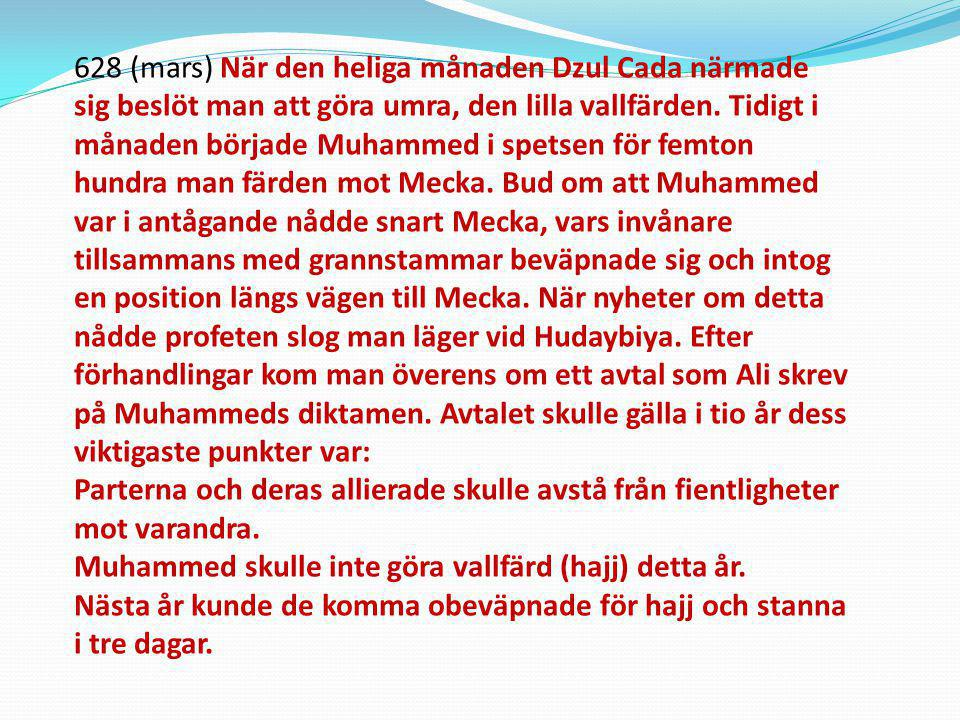 628 (mars) När den heliga månaden Dzul Cada närmade sig beslöt man att göra umra, den lilla vallfärden. Tidigt i månaden började Muhammed i spetsen för femton hundra man färden mot Mecka. Bud om att Muhammed var i antågande nådde snart Mecka, vars invånare tillsammans med grannstammar beväpnade sig och intog en position längs vägen till Mecka. När nyheter om detta nådde profeten slog man läger vid Hudaybiya. Efter förhandlingar kom man överens om ett avtal som Ali skrev på Muhammeds diktamen. Avtalet skulle gälla i tio år dess viktigaste punkter var: