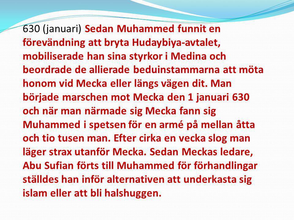 630 (januari) Sedan Muhammed funnit en förevändning att bryta Hudaybiya-avtalet, mobiliserade han sina styrkor i Medina och beordrade de allierade beduinstammarna att möta honom vid Mecka eller längs vägen dit.