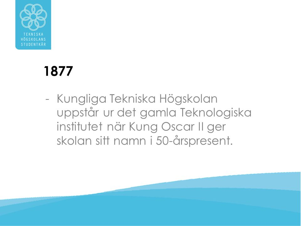 1877 Kungliga Tekniska Högskolan uppstår ur det gamla Teknologiska institutet när Kung Oscar II ger skolan sitt namn i 50-årspresent.