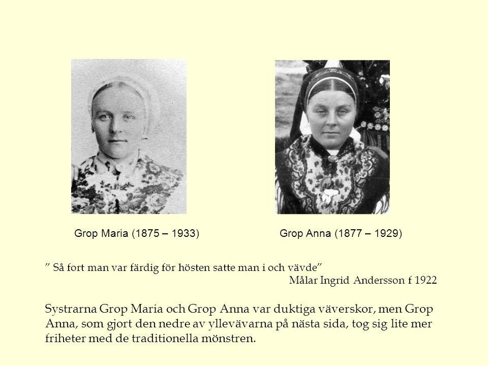 Grop Maria (1875 – 1933) Grop Anna (1877 – 1929) Så fort man var färdig för hösten satte man i och vävde