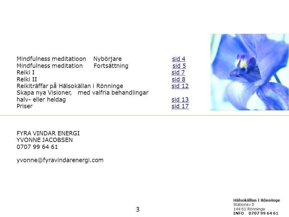 Mindfulness meditatioon Nybörjare sid 4 Mindfulness meditation Fortsättning sid 5 Reiki I sid 7 Reiki II sid 8 Reikiträffar på Hälsokällan i Rönninge sid 12 Skapa nya Visioner, med valfria behandlingar halv- eller heldag sid 13 Priser sid 17 FYRA VINDAR ENERGI YVONNE JACOBSEN 0707 99 64 61 yvonne@fyravindarenergi.com