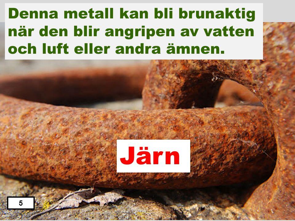Denna metall kan bli brunaktig när den blir angripen av vatten och luft eller andra ämnen.