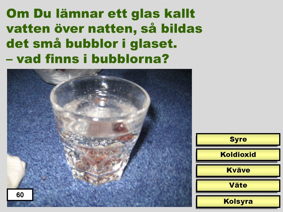 Om Du lämnar ett glas kallt vatten över natten, så bildas det små bubblor i glaset.