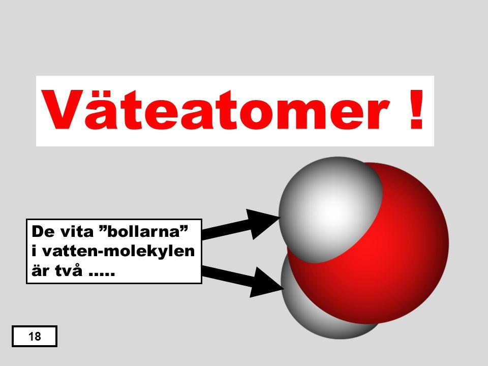 Väteatomer ! De vita bollarna i vatten-molekylen är två ….. 18