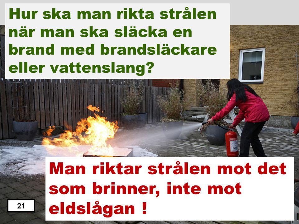 Man riktar strålen mot det som brinner, inte mot eldslågan !