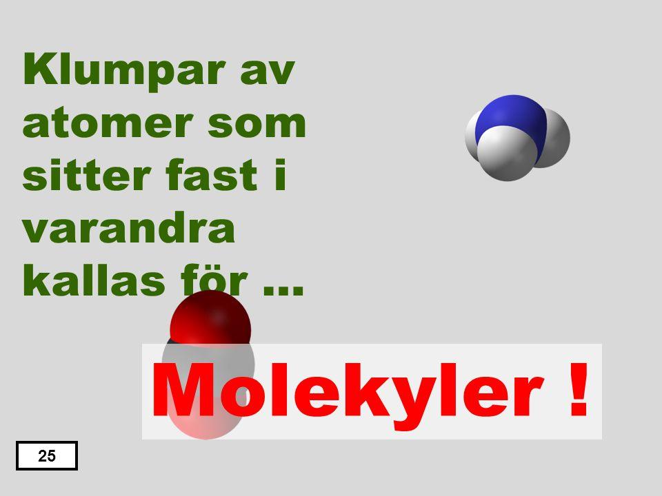 Molekyler ! Klumpar av atomer som sitter fast i varandra kallas för …