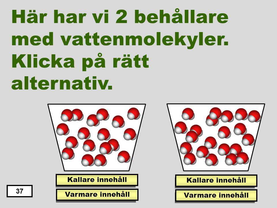 Här har vi 2 behållare med vattenmolekyler. Klicka på rätt alternativ.