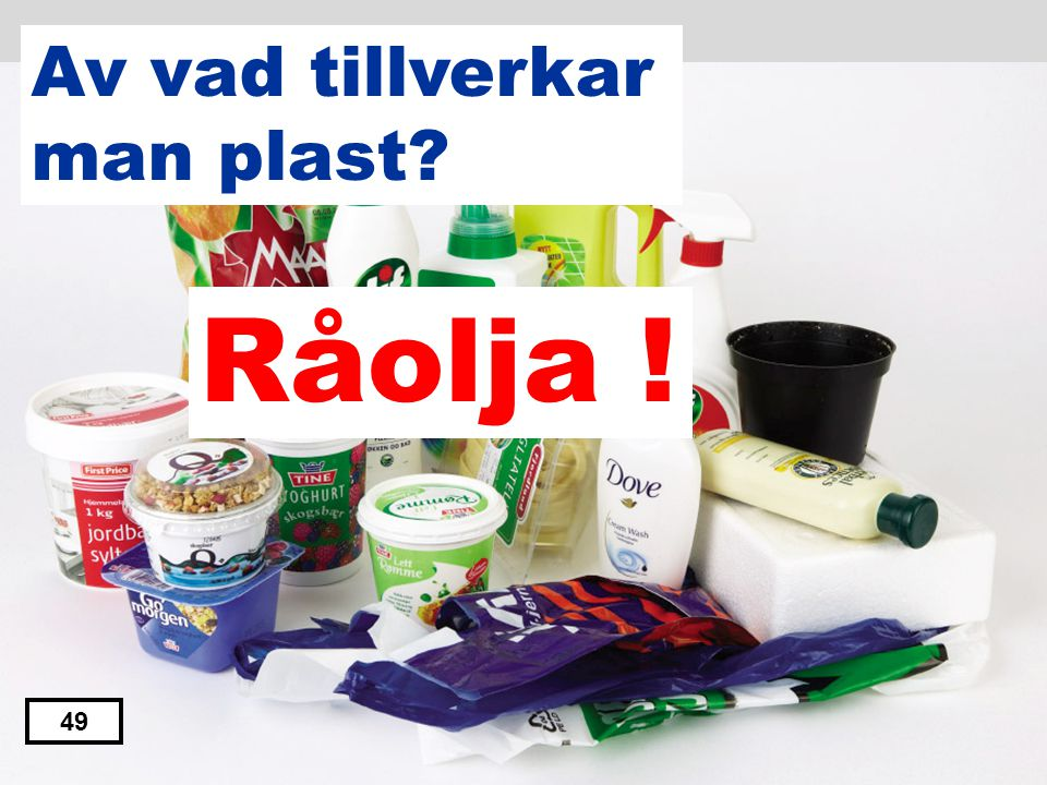 Av vad tillverkar man plast Råolja ! 49