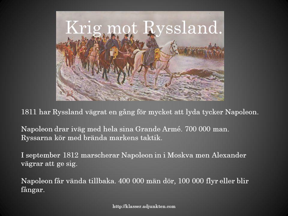 Krig mot Ryssland. 1811 har Ryssland vägrat en gång för mycket att lyda tycker Napoleon. Napoleon drar iväg med hela sina Grande Armé. 700 000 man.