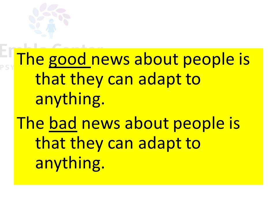 The good news about people is that they can adapt to anything.