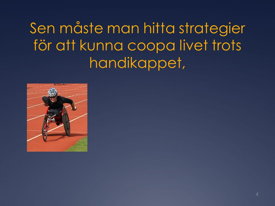 Sen måste man hitta strategier för att kunna coopa livet trots handikappet,