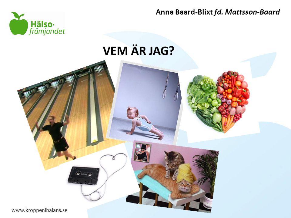 VEM ÄR JAG Anna Baard-Blixt fd. Mattsson-Baard www.kroppenibalans.se