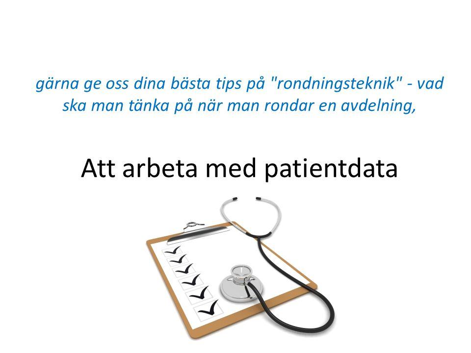 gärna ge oss dina bästa tips på rondningsteknik - vad ska man tänka på när man rondar en avdelning, Att arbeta med patientdata