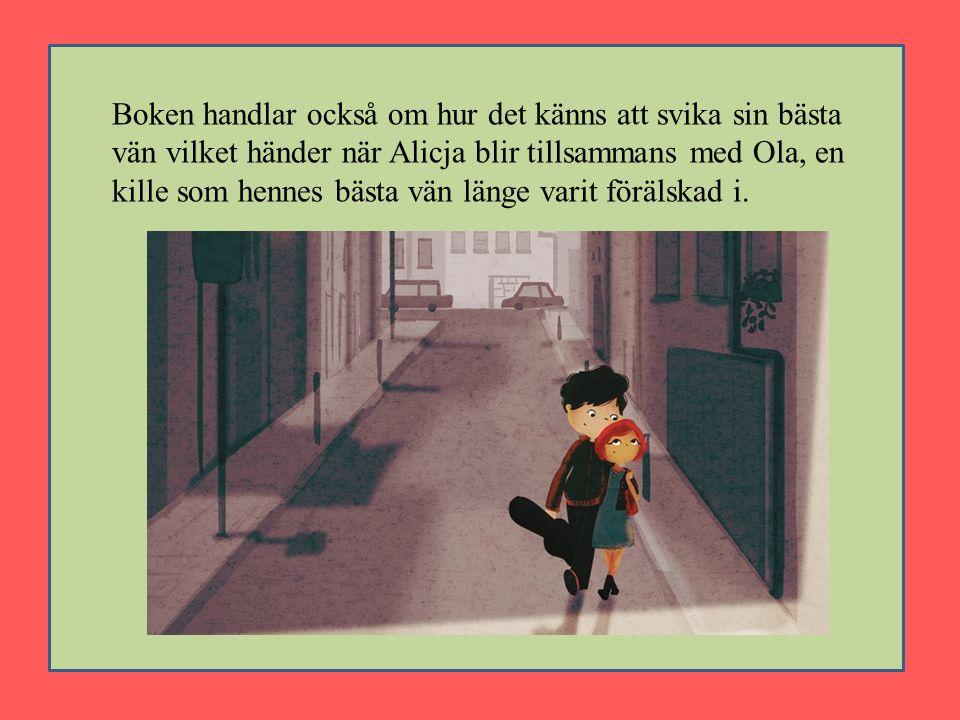 Boken handlar också om hur det känns att svika sin bästa vän vilket händer när Alicja blir tillsammans med Ola, en kille som hennes bästa vän länge varit förälskad i.