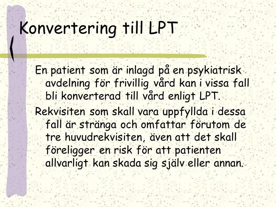 Konvertering till LPT En patient som är inlagd på en psykiatrisk avdelning för frivillig vård kan i vissa fall bli konverterad till vård enligt LPT.