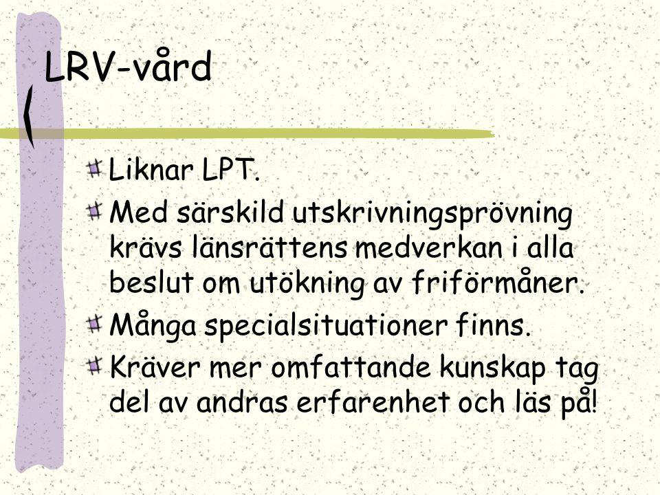 LRV-vård Liknar LPT. Med särskild utskrivningsprövning krävs länsrättens medverkan i alla beslut om utökning av friförmåner.